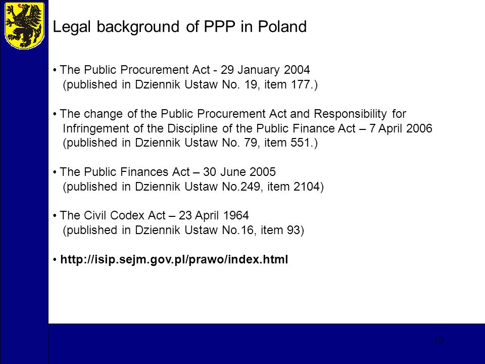 10 Legal background of PPP in Poland The Public Procurement Act - 29 January 2004 (published in Dziennik Ustaw No.