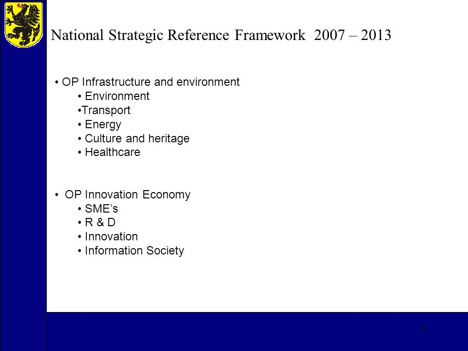 12 National Strategic Reference Framework 2007 – 2013 OP Infrastructure and environment Environment Transport Energy Culture and heritage Healthcare OP Innovation Economy SMEs R & D Innovation Information Society