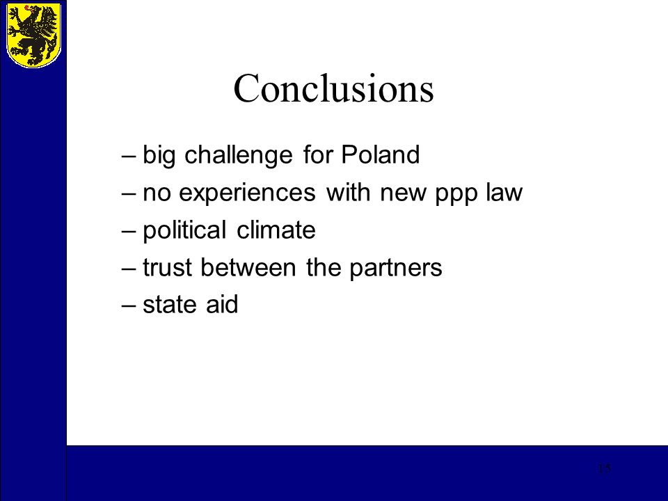 15 Conclusions –big challenge for Poland –no experiences with new ppp law –political climate –trust between the partners –state aid