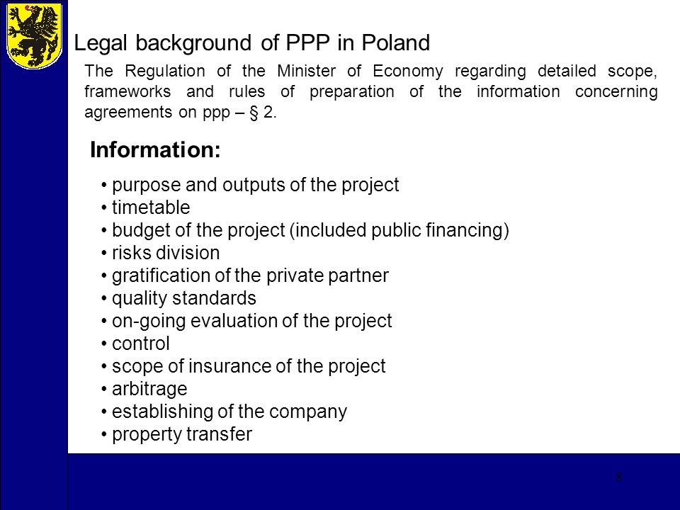 8 Legal background of PPP in Poland The Regulation of the Minister of Economy regarding detailed scope, frameworks and rules of preparation of the information concerning agreements on ppp – § 2.
