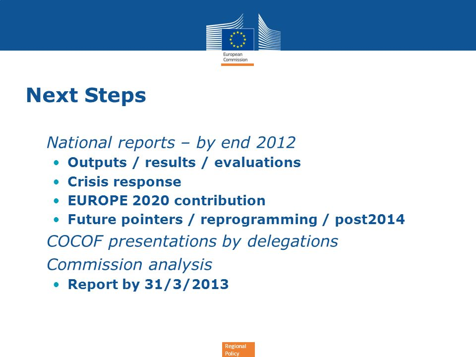 Regional Policy Next Steps National reports – by end 2012 Outputs / results / evaluations Crisis response EUROPE 2020 contribution Future pointers / reprogramming / post2014 COCOF presentations by delegations Commission analysis Report by 31/3/2013