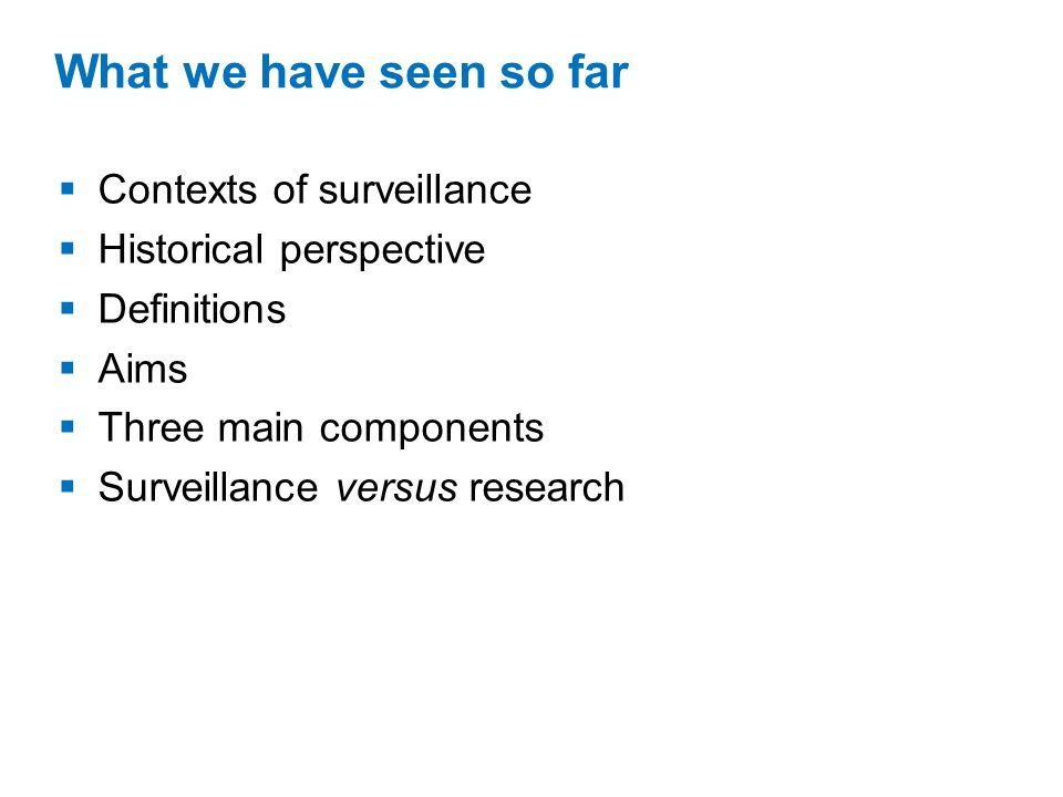 What we have seen so far Contexts of surveillance Historical perspective Definitions Aims Three main components Surveillance versus research