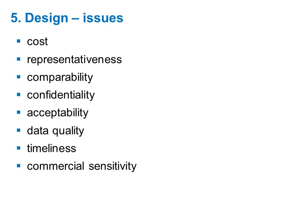 5. Design – issues cost representativeness comparability confidentiality acceptability data quality timeliness commercial sensitivity