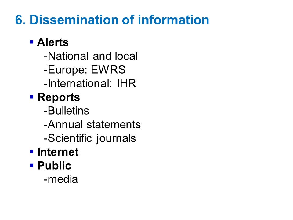 6. Dissemination of information Alerts -National and local -Europe: EWRS -International: IHR Reports -Bulletins -Annual statements -Scientific journal