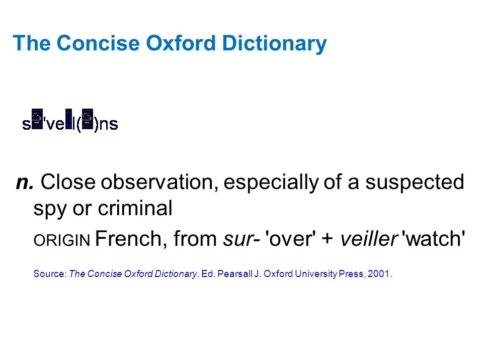 The Concise Oxford Dictionary n. Close observation, especially of a suspected spy or criminal ORIGIN French, from sur- 'over' + veiller 'watch' Source