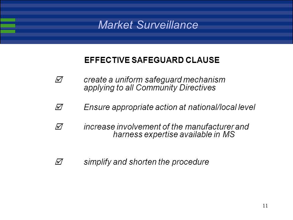 11 Market Surveillance EFFECTIVE SAFEGUARD CLAUSE create a uniform safeguard mechanism applying to all Community Directives Ensure appropriate action at national/local level increase involvement of the manufacturer and harness expertise available in MS simplify and shorten the procedure