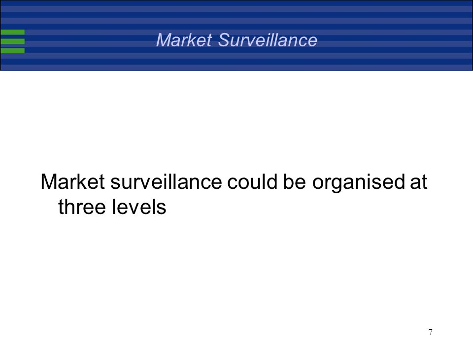 7 Market Surveillance Market surveillance could be organised at three levels