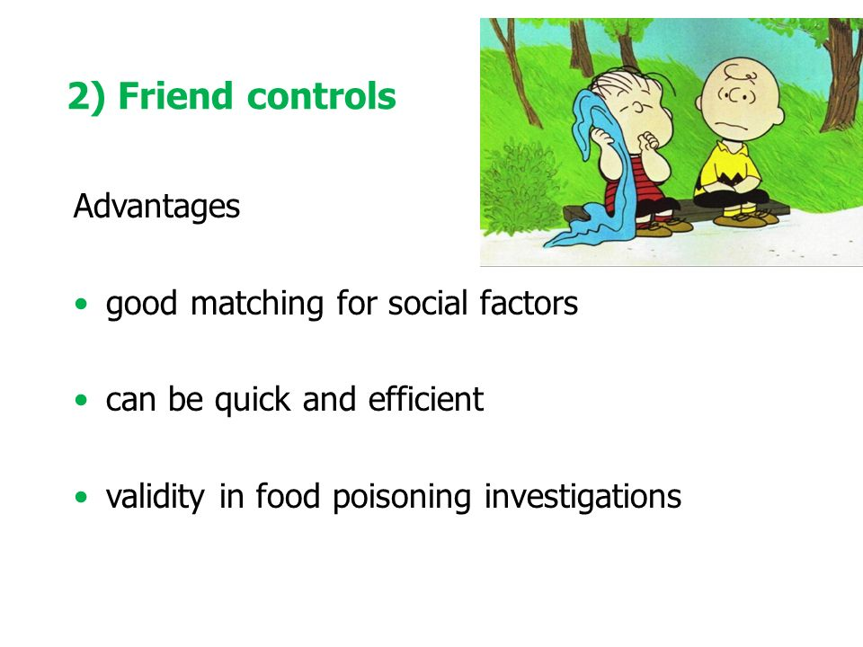 Advantages good matching for social factors can be quick and efficient validity in food poisoning investigations 2) Friend controls