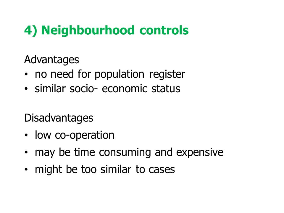 4) Neighbourhood controls Advantages no need for population register similar socio- economic status Disadvantages low co-operation may be time consuming and expensive might be too similar to cases