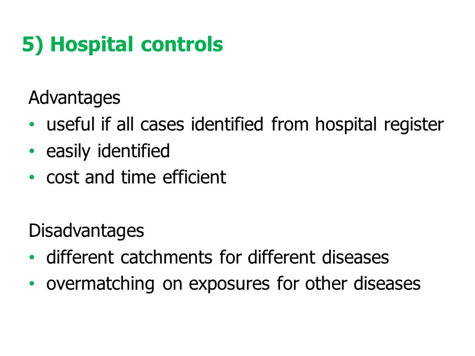 5) Hospital controls Advantages useful if all cases identified from hospital register easily identified cost and time efficient Disadvantages different catchments for different diseases overmatching on exposures for other diseases