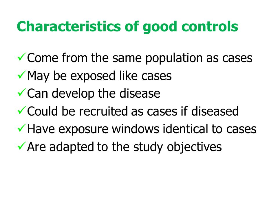 Characteristics of good controls Come from the same population as cases May be exposed like cases Can develop the disease Could be recruited as cases if diseased Have exposure windows identical to cases Are adapted to the study objectives
