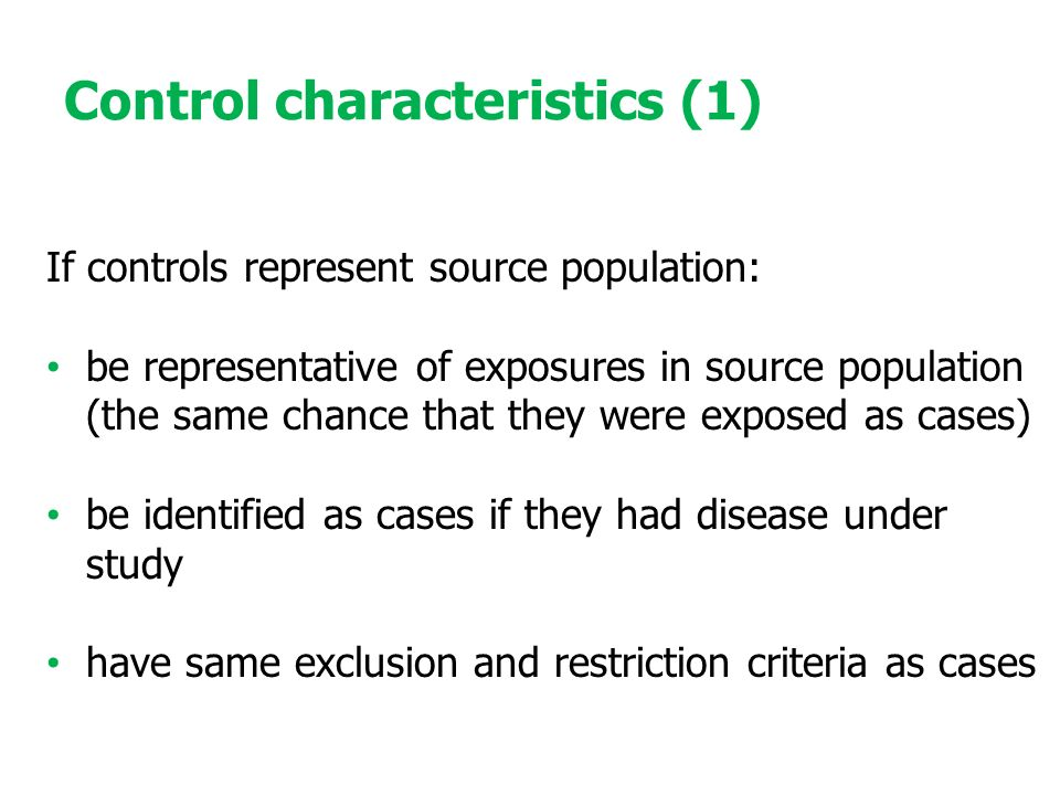 Control characteristics (1) If controls represent source population: be representative of exposures in source population (the same chance that they were exposed as cases) be identified as cases if they had disease under study have same exclusion and restriction criteria as cases