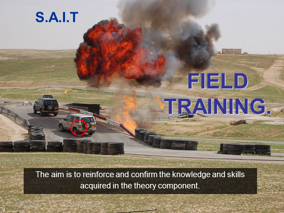 17/02/201410 S.A.I.T The aim is to reinforce and confirm the knowledge and skills acquired in the theory component. FIELD TRAINING. J