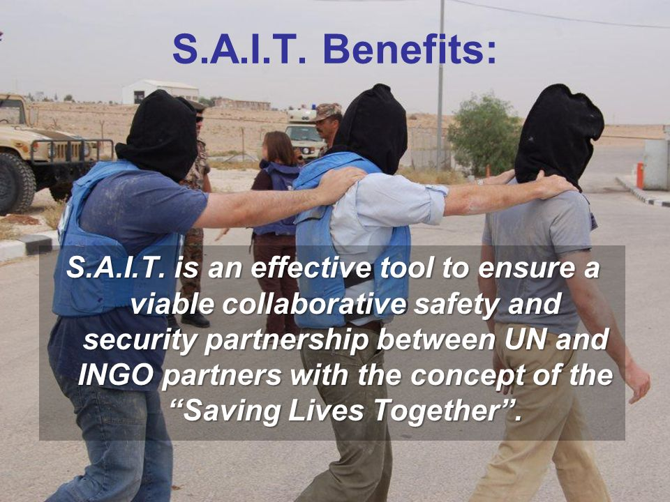 S.A.I.T. Benefits: S.A.I.T. is an effective tool to ensure a viable collaborative safety and security partnership between UN and INGO partners with th