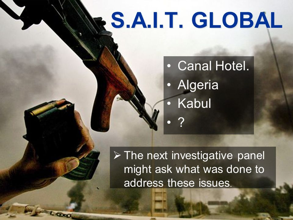 Canal Hotel. Algeria Kabul ? S.A.I.T. GLOBAL S.A.I.T. GLOBAL The next investigative panel might ask what was done to address these issues.