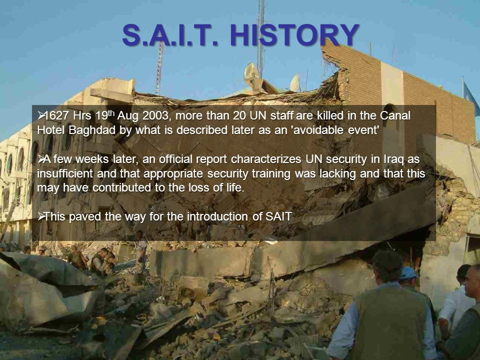 S.A.I.T. HISTORY 1627 Hrs 19 th Aug 2003, more than 20 UN staff are killed in the Canal Hotel Baghdad by what is described later as an 'avoidable even