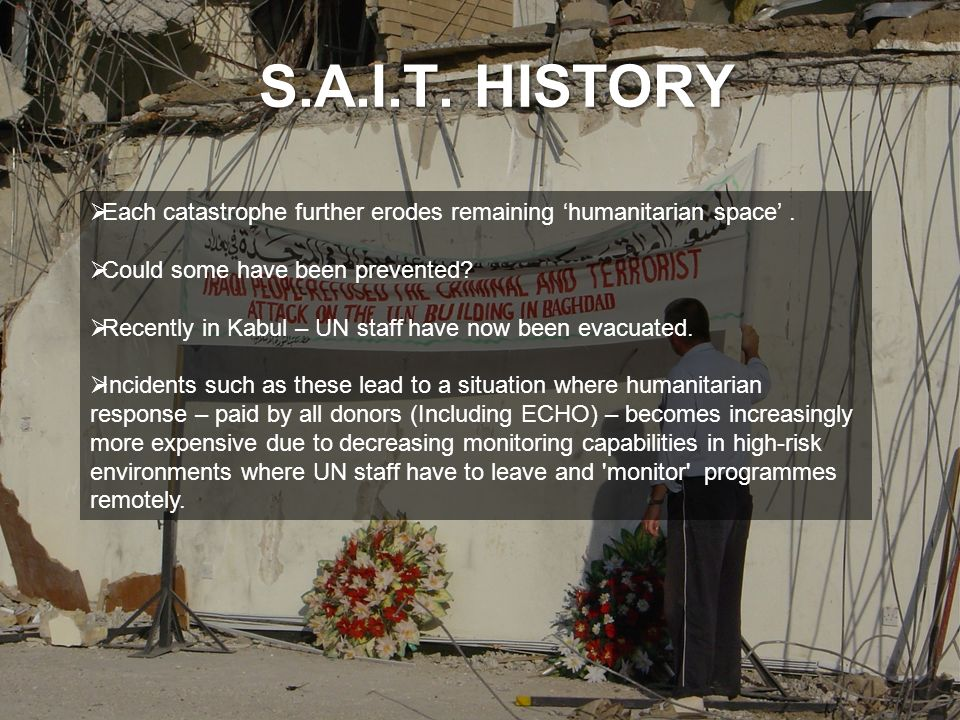 S.A.I.T. HISTORY Each catastrophe further erodes remaining humanitarian space. Could some have been prevented? Recently in Kabul – UN staff have now b