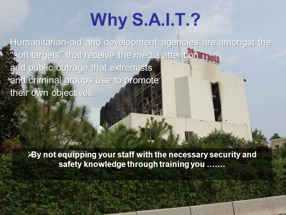Why S.A.I.T.? Humanitarian-aid and development agencies are amongst the soft targets that receive the media attention and public outrage that extremis