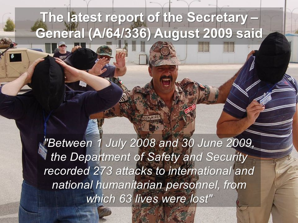 The latest report of the Secretary – General (A/64/336) August 2009 said Between 1 July 2008 and 30 June 2009, the Department of Safety and Security r