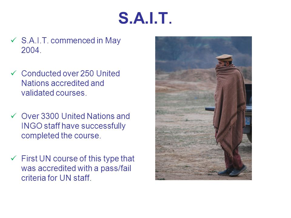 S.A.I.T. S.A.I.T. commenced in May 2004. Conducted over 250 United Nations accredited and validated courses. Over 3300 United Nations and INGO staff h