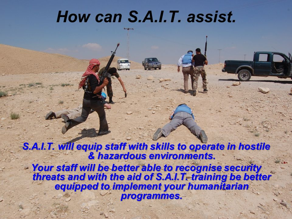 How can S.A.I.T. assist. S.A.I.T. will equip staff with skills to operate in hostile & hazardous environments. Your staff will be better able to recog