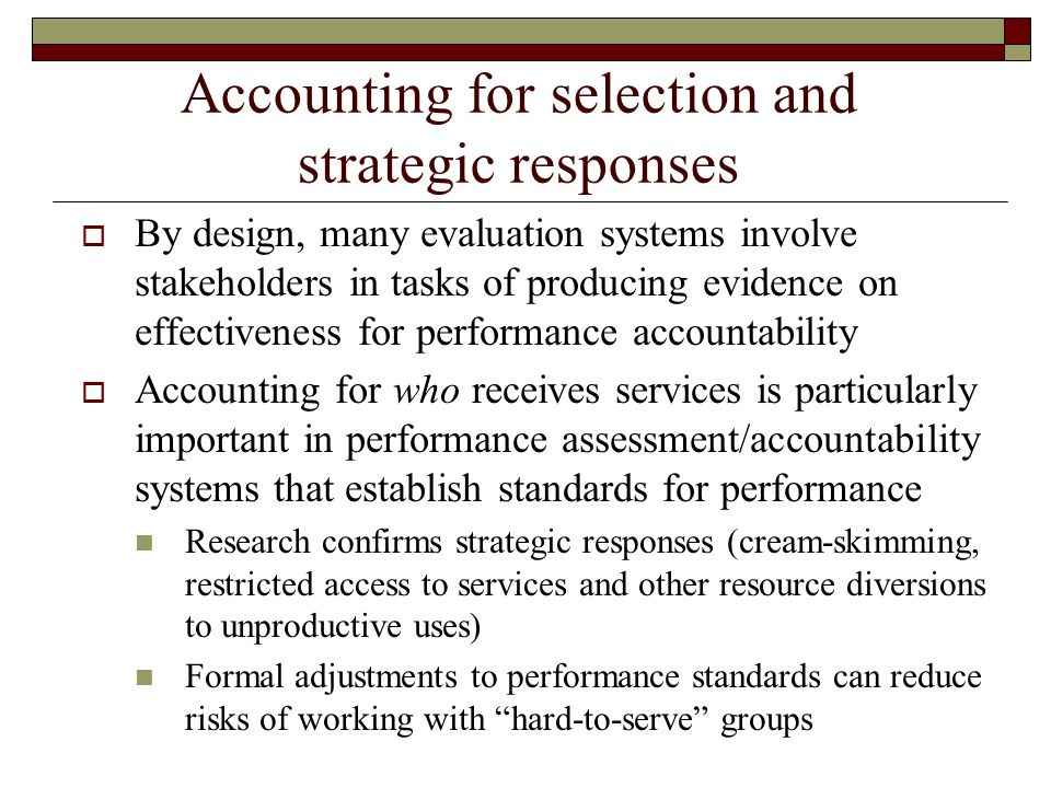 Accounting for selection and strategic responses By design, many evaluation systems involve stakeholders in tasks of producing evidence on effectiveness for performance accountability Accounting for who receives services is particularly important in performance assessment/accountability systems that establish standards for performance Research confirms strategic responses (cream-skimming, restricted access to services and other resource diversions to unproductive uses) Formal adjustments to performance standards can reduce risks of working with hard-to-serve groups