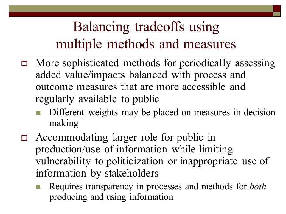 Balancing tradeoffs using multiple methods and measures More sophisticated methods for periodically assessing added value/impacts balanced with process and outcome measures that are more accessible and regularly available to public Different weights may be placed on measures in decision making Accommodating larger role for public in production/use of information while limiting vulnerability to politicization or inappropriate use of information by stakeholders Requires transparency in processes and methods for both producing and using information