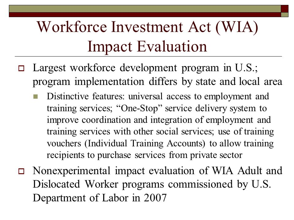 Workforce Investment Act (WIA) Impact Evaluation Largest workforce development program in U.S.; program implementation differs by state and local area Distinctive features: universal access to employment and training services; One-Stop service delivery system to improve coordination and integration of employment and training services with other social services; use of training vouchers (Individual Training Accounts) to allow training recipients to purchase services from private sector Nonexperimental impact evaluation of WIA Adult and Dislocated Worker programs commissioned by U.S.