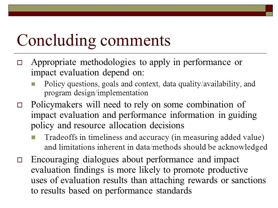 Concluding comments Appropriate methodologies to apply in performance or impact evaluation depend on: Policy questions, goals and context, data quality/availability, and program design/implementation Policymakers will need to rely on some combination of impact evaluation and performance information in guiding policy and resource allocation decisions Tradeoffs in timeliness and accuracy (in measuring added value) and limitations inherent in data/methods should be acknowledged Encouraging dialogues about performance and impact evaluation findings is more likely to promote productive uses of evaluation results than attaching rewards or sanctions to results based on performance standards