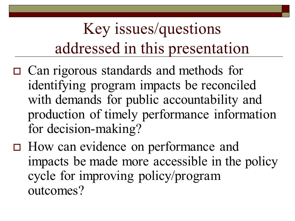Key issues/questions addressed in this presentation Can rigorous standards and methods for identifying program impacts be reconciled with demands for public accountability and production of timely performance information for decision-making.
