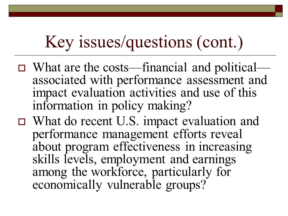 Key issues/questions (cont.) What are the costsfinancial and political associated with performance assessment and impact evaluation activities and use of this information in policy making.