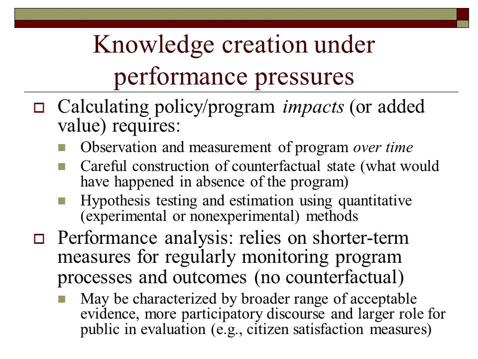 Knowledge creation under performance pressures Calculating policy/program impacts (or added value) requires: Observation and measurement of program over time Careful construction of counterfactual state (what would have happened in absence of the program) Hypothesis testing and estimation using quantitative (experimental or nonexperimental) methods Performance analysis: relies on shorter-term measures for regularly monitoring program processes and outcomes (no counterfactual) May be characterized by broader range of acceptable evidence, more participatory discourse and larger role for public in evaluation (e.g., citizen satisfaction measures)