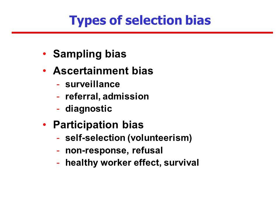 Types of selection bias Sampling bias Ascertainment bias -surveillance -referral, admission -diagnostic Participation bias -self-selection (volunteerism) -non-response, refusal -healthy worker effect, survival