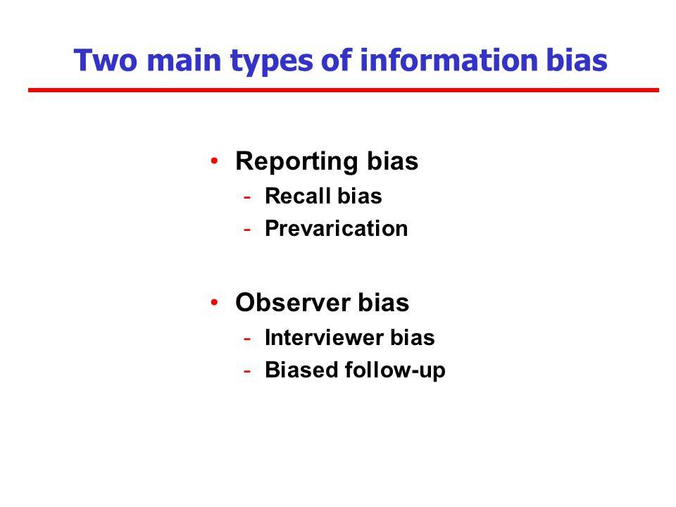 Two main types of information bias Reporting bias -Recall bias -Prevarication Observer bias -Interviewer bias -Biased follow-up