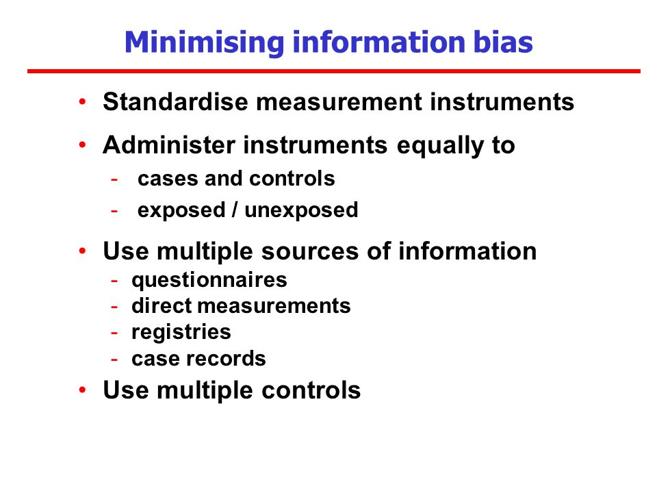 Minimising information bias Standardise measurement instruments Administer instruments equally to - cases and controls - exposed / unexposed Use multiple sources of information -questionnaires -direct measurements -registries -case records Use multiple controls