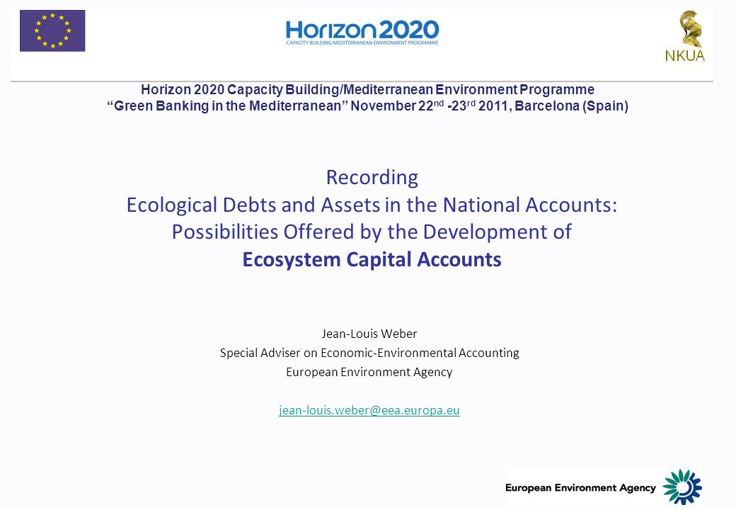 Recording Ecological Debts and Assets in the National Accounts: Possibilities Offered by the Development of Ecosystem Capital Accounts Jean-Louis Weber Special Adviser on Economic-Environmental Accounting European Environment Agency Horizon 2020 Capacity Building/Mediterranean Environment Programme Green Banking in the Mediterranean November 22 nd -23 rd 2011, Barcelona (Spain)
