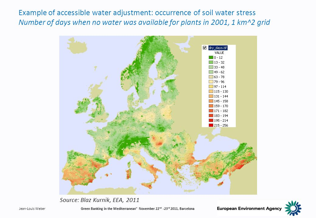 Jean-Louis WeberGreen Banking in the Mediterranean November 22 nd -23 rd 2011, Barcelona Example of accessible water adjustment: occurrence of soil water stress Number of days when no water was available for plants in 2001, 1 km^2 grid Source: Blaz Kurnik, EEA, 2011