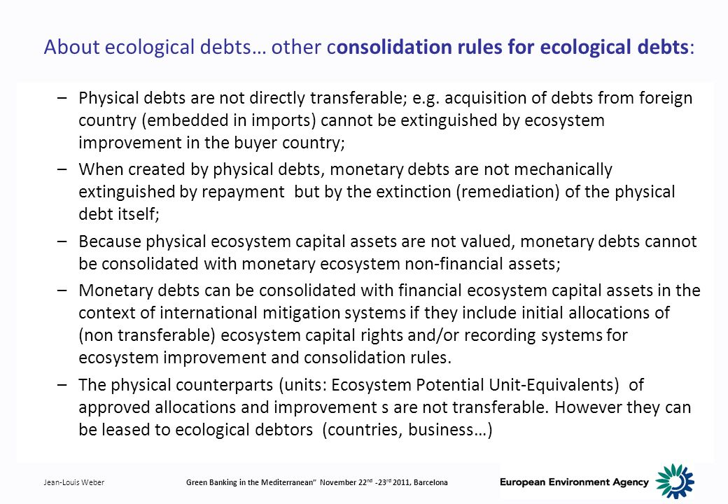 Jean-Louis WeberGreen Banking in the Mediterranean November 22 nd -23 rd 2011, Barcelona About ecological debts… other consolidation rules for ecological debts: –Physical debts are not directly transferable; e.g.