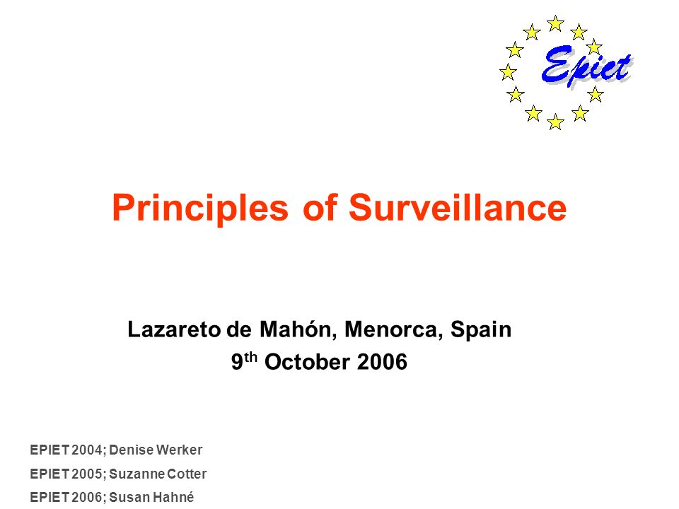 Principles of Surveillance Lazareto de Mahón, Menorca, Spain 9 th October 2006 EPIET 2004; Denise Werker EPIET 2005; Suzanne Cotter EPIET 2006; Susan