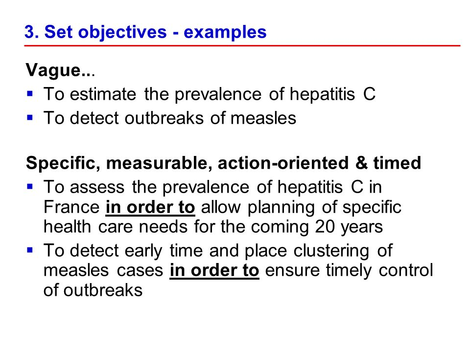 3. Set objectives - examples Vague... To estimate the prevalence of hepatitis C To detect outbreaks of measles Specific, measurable, action-oriented &