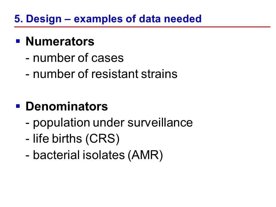 5. Design – examples of data needed Numerators - number of cases - number of resistant strains Denominators - population under surveillance - life bir