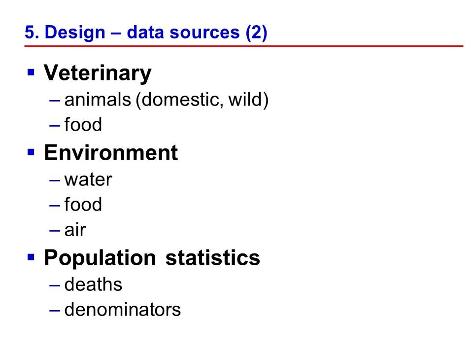 5. Design – data sources (2) Veterinary –animals (domestic, wild) –food Environment –water –food –air Population statistics –deaths –denominators
