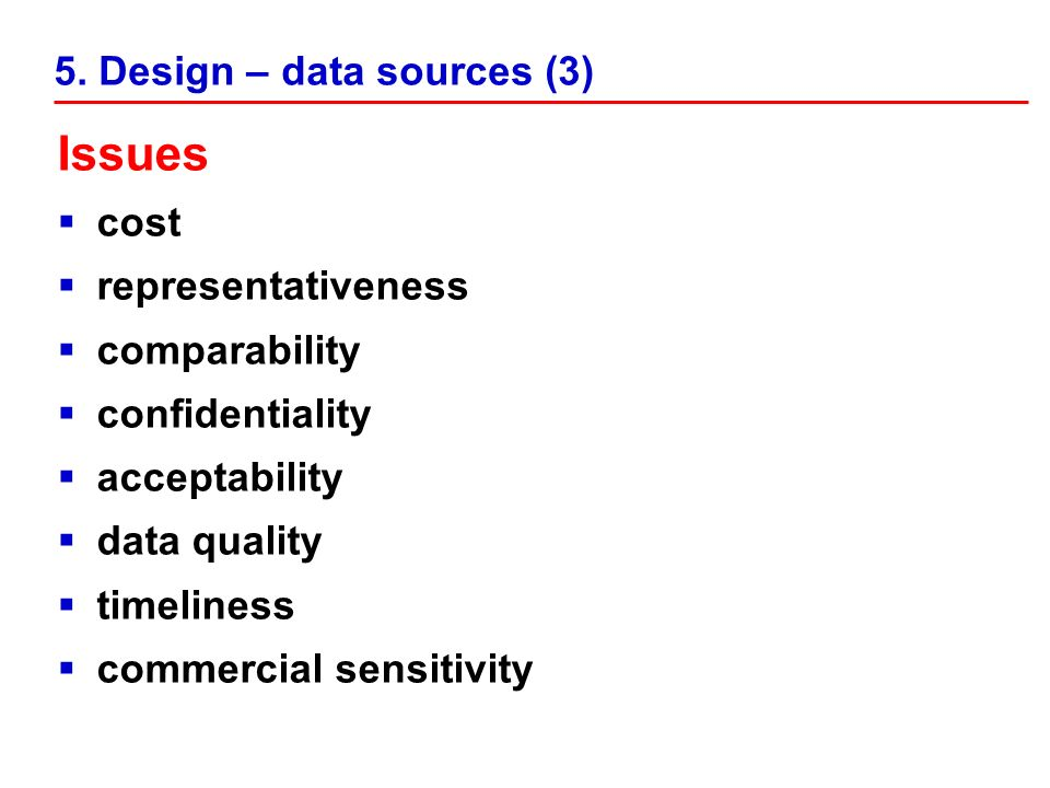 5. Design – data sources (3) Issues cost representativeness comparability confidentiality acceptability data quality timeliness commercial sensitivity
