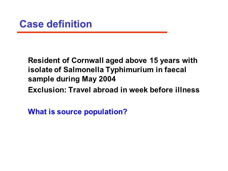 Case definition Resident of Cornwall aged above 15 years with isolate of Salmonella Typhimurium in faecal sample during May 2004 Exclusion: Travel abroad in week before illness What is source population
