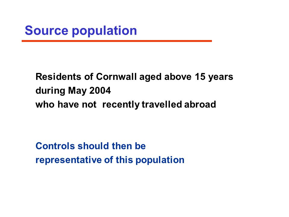 Source population Residents of Cornwall aged above 15 years during May 2004 who have not recently travelled abroad Controls should then be representative of this population