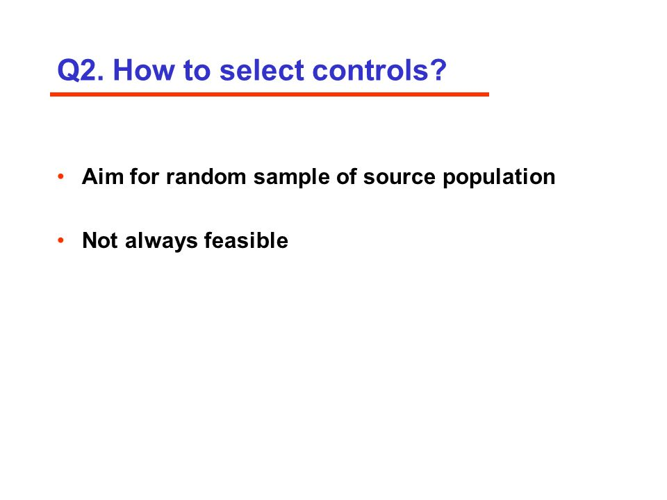 Q2. How to select controls Aim for random sample of source population Not always feasible