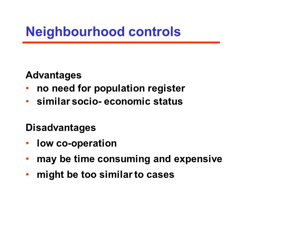 Neighbourhood controls Advantages no need for population register similar socio- economic status Disadvantages low co-operation may be time consuming and expensive might be too similar to cases