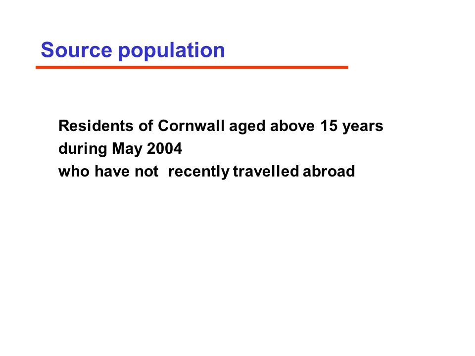 Source population Residents of Cornwall aged above 15 years during May 2004 who have not recently travelled abroad