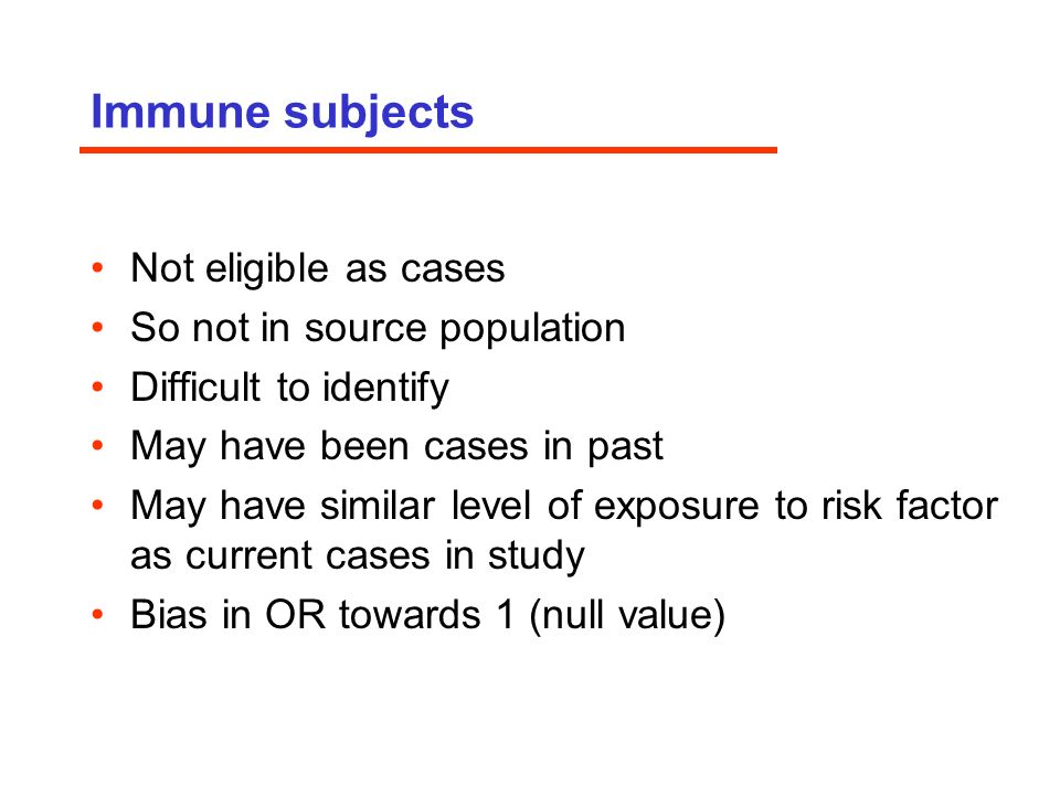 Immune subjects Not eligible as cases So not in source population Difficult to identify May have been cases in past May have similar level of exposure to risk factor as current cases in study Bias in OR towards 1 (null value)