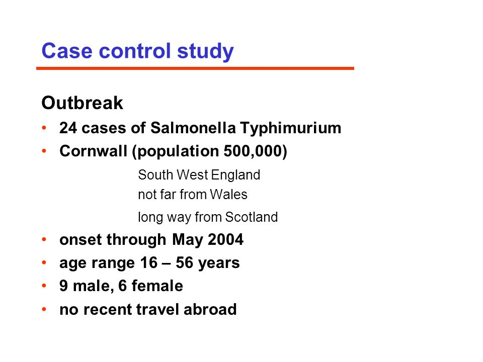Case control study Outbreak 24 cases of Salmonella Typhimurium Cornwall (population 500,000) South West England not far from Wales long way from Scotland onset through May 2004 age range 16 – 56 years 9 male, 6 female no recent travel abroad